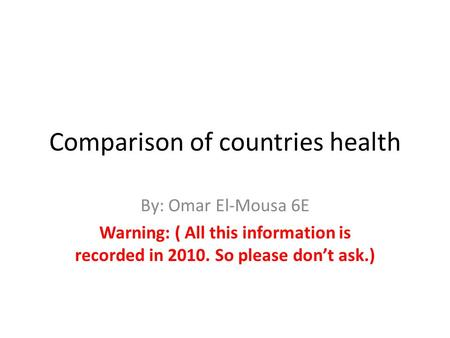 Comparison of countries health By: Omar El-Mousa 6E Warning: ( All this information is recorded in 2010. So please don't ask.)