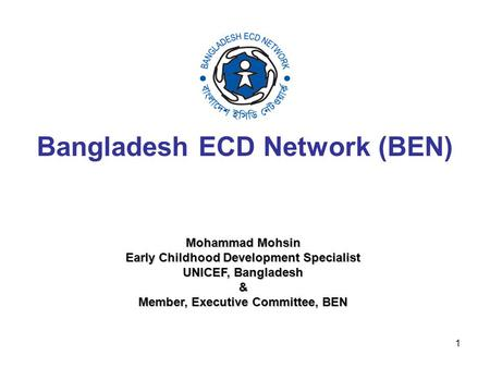 1 Bangladesh ECD Network (BEN) Mohammad Mohsin Mohammad Mohsin Early Childhood Development Specialist Early Childhood Development Specialist UNICEF, Bangladesh.
