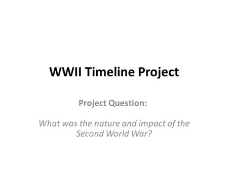 WWII Timeline Project Project Question: What was the nature and impact of the Second World War?