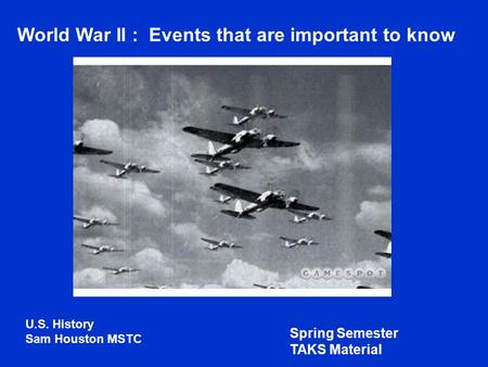 World War II : Events that are important to know U.S. History Sam Houston MSTC Spring Semester TAKS Material.