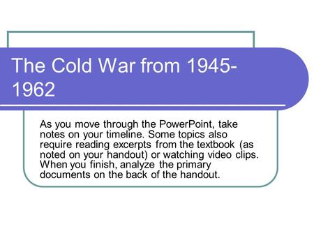 The Cold War from 1945-1962 As you move through the PowerPoint, take notes on your timeline. Some topics also require reading excerpts from the textbook.