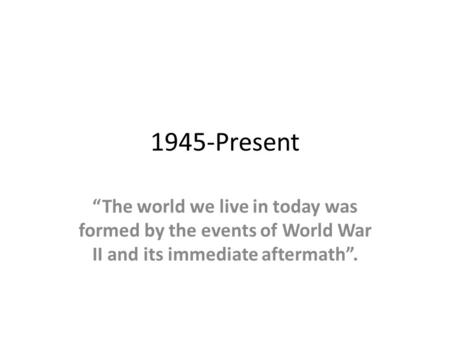 "1945-Present ""The world we live in today was formed by the events of World War II and its immediate aftermath""."