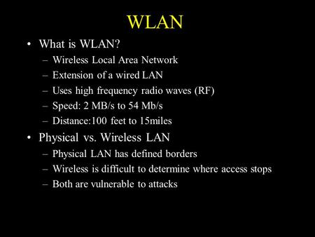 WLAN What is WLAN? –Wireless Local Area Network –Extension of a wired LAN –Uses high frequency radio waves (RF) –Speed: 2 MB/s to 54 Mb/s –Distance:100.