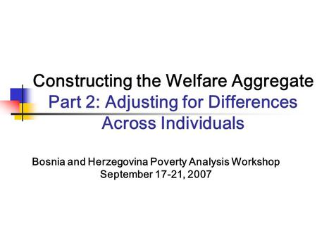 Constructing the Welfare Aggregate Part 2: Adjusting for Differences Across Individuals Bosnia and Herzegovina Poverty Analysis Workshop September 17-21,