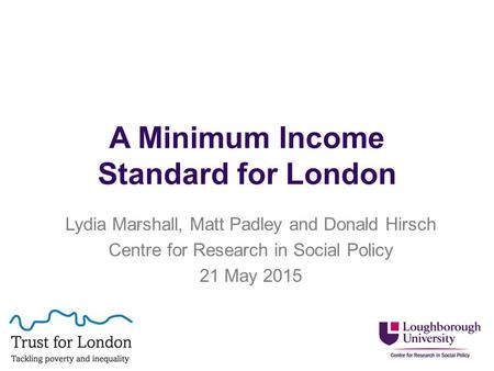 A Minimum Income Standard for London Lydia Marshall, Matt Padley and Donald Hirsch Centre for Research in Social Policy 21 May 2015.