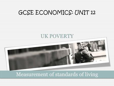 UK POVERTY GCSE ECONOMICS: UNIT 12 Measurement of standards of living.
