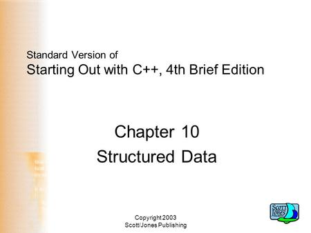 Copyright 2003 Scott/Jones Publishing Standard Version of Starting Out with C++, 4th Brief Edition Chapter 10 Structured Data.