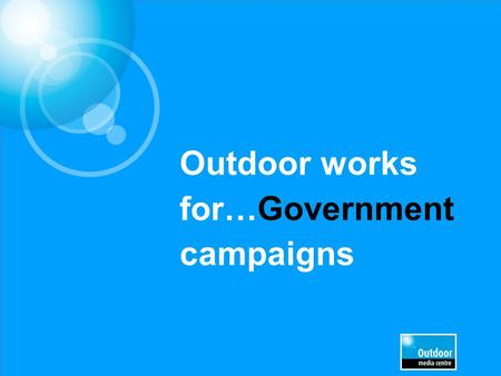 Outdoor works for…Government campaigns. £5.2m EE £4.1m£1.7m£1.2m £800k £650k£610k£600k£550k£530k Outdoor is the preferred comms channel for many government.