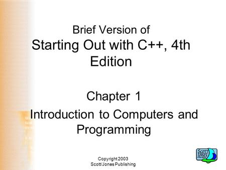 Copyright 2003 Scott/Jones Publishing Brief Version of Starting Out with C++, 4th Edition Chapter 1 Introduction to Computers and Programming.
