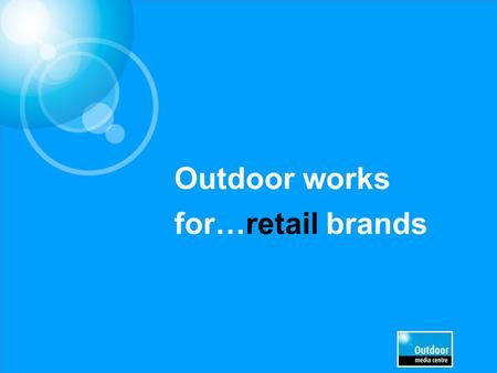 Outdoor works for…retail brands. Leading Retail brands trust Out of Home £3.8m EE £1.9m£1.8m £1.7m £1.4m £1.0m£0.7m £0.7m£0.6m £0.5m.