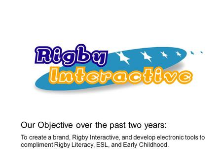 Our Objective over the past two years: To create a brand, Rigby Interactive, and develop electronic tools to compliment Rigby Literacy, ESL, and Early.