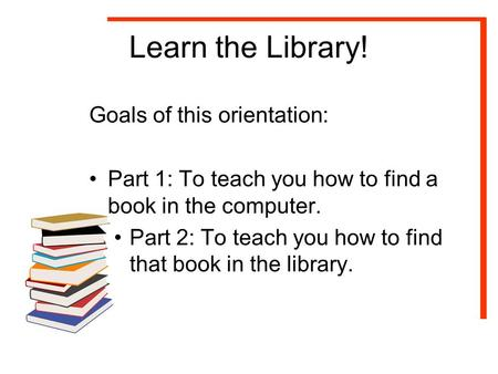 Learn the Library! Goals of this orientation: Part 1: To teach you how to find a book in the computer. Part 2: To teach you how to find that book in the.