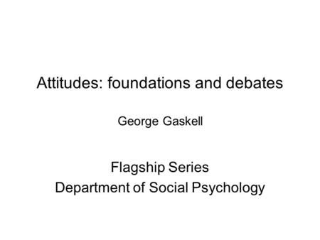 Attitudes: foundations and debates George Gaskell Flagship Series Department of Social Psychology.