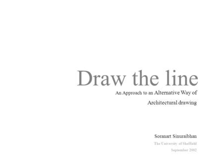 Draw the line Soranart Sinuraibhan The University of Sheffield September 2002 An Approach to an Alternative Way of Architectural drawing.