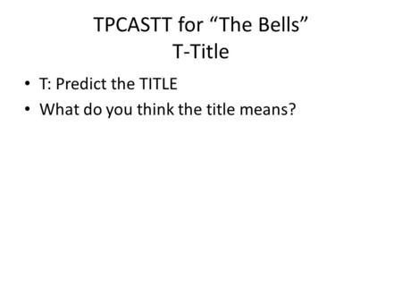 "TPCASTT for ""The Bells"" T-Title T: Predict the TITLE What do you think the title means?"