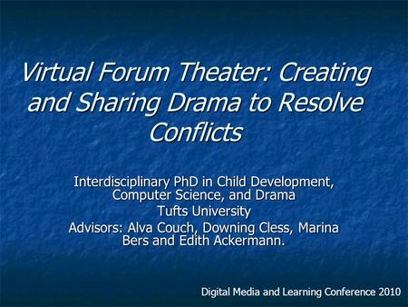 Virtual Forum Theater: Creating and Sharing Drama to Resolve Conflicts Interdisciplinary PhD in Child Development, Computer Science, and Drama Tufts University.