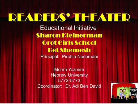 READERS' THEATER Educational Initiative Sharon Kleinerman Orot Girls School Bet Shemesh Principal: Pirchia Nachmani Morim Yozmim Hebrew University 5772-5773.