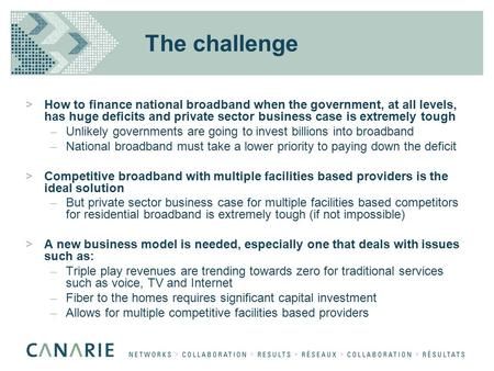 The challenge >How to finance national broadband when the government, at all levels, has huge deficits and private sector business case is extremely tough.