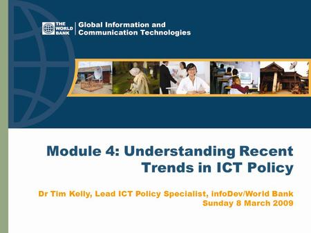 Module 4: Understanding Recent Trends in ICT Policy Dr Tim Kelly, Lead ICT Policy Specialist, infoDev/World Bank Sunday 8 March 2009.