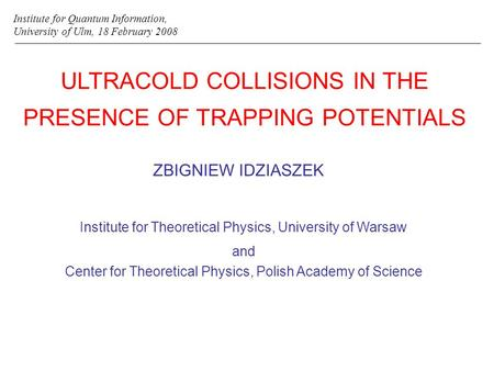 ULTRACOLD COLLISIONS IN THE PRESENCE OF TRAPPING POTENTIALS ZBIGNIEW IDZIASZEK Institute for Quantum Information, University of Ulm, 18 February 2008 Institute.
