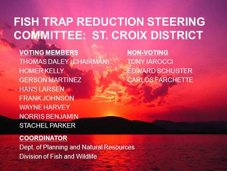 FISH TRAP REDUCTION STEERING COMMITTEE: ST. CROIX DISTRICT VOTING MEMBERS THOMAS DALEY (CHAIRMAN) HOMER KELLY GERSON MARTINEZ HANS LARSEN FRANK JOHNSON.