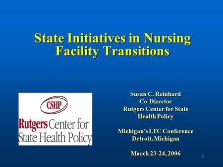 1 State Initiatives in Nursing Facility Transitions Susan C. Reinhard Co-Director Rutgers Center for State Health Policy Michigan's LTC Conference Detroit,