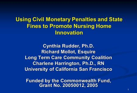 1 Using Civil Monetary Penalties and State Fines to Promote Nursing Home Innovation Cynthia Rudder, Ph.D. Richard Mollot, Esquire Long Term Care Community.