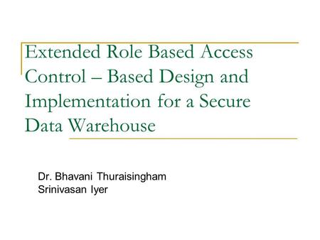 Extended Role Based Access Control – Based Design and Implementation for a Secure Data Warehouse Dr. Bhavani Thuraisingham Srinivasan Iyer.