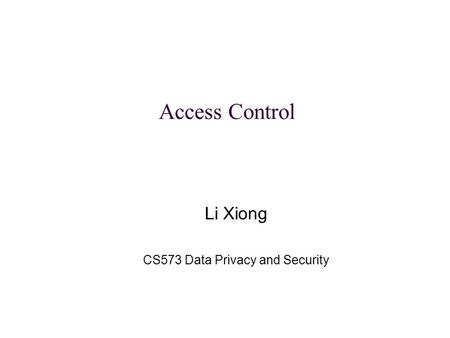 Li Xiong CS573 Data Privacy and Security Access Control.