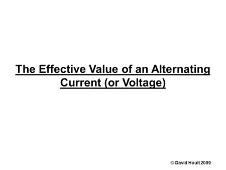 The Effective Value of an Alternating Current (or Voltage) © David Hoult 2009.