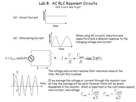 Lab 8: AC RLC Resonant Circuits Only 4 more labs to go!! DC – Direct Current time current AC – Alternating Current time current When using AC circuits,