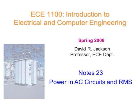 ECE 1100: Introduction to Electrical and Computer Engineering Notes 23 Power in AC Circuits and RMS Spring 2008 David R. Jackson Professor, ECE Dept.