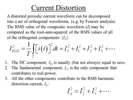 A distorted periodic current waveform can be decomposed into a set of orthogonal waveforms, (e.g. by Fourier analysis). The RMS value of the composite.
