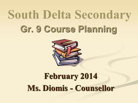 Gr. 9 Course Planning February 2014 Ms. Diomis - Counsellor South Delta Secondary.