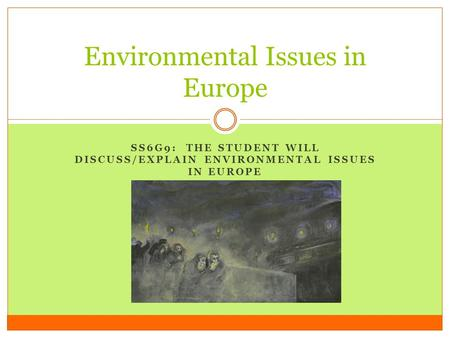 SS6G9: THE STUDENT WILL DISCUSS/EXPLAIN ENVIRONMENTAL ISSUES IN EUROPE Environmental Issues in Europe.