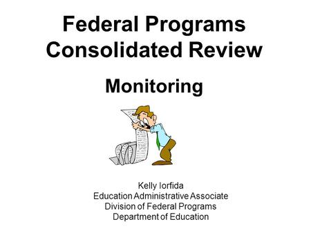 Federal Programs Consolidated Review Monitoring Kelly Iorfida Education Administrative Associate Division of Federal Programs Department of Education.