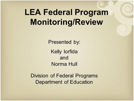 LEA Federal Program Monitoring/Review Presented by: Kelly Iorfida and Norma Hull Division of Federal Programs Department of Education.