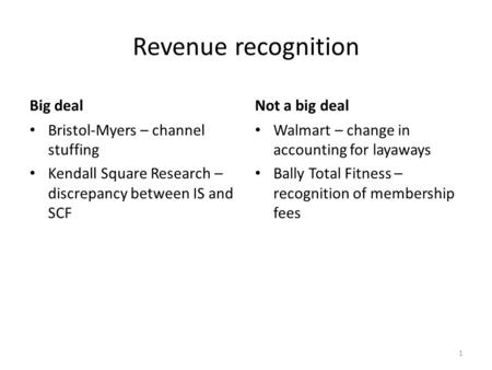 Revenue recognition Big deal Bristol-Myers – channel stuffing Kendall Square Research – discrepancy between IS and SCF Not a big deal Walmart – change.