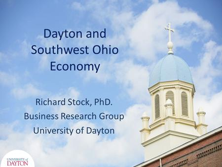 Dayton and Southwest Ohio Economy Richard Stock, PhD. Business Research Group University of Dayton.