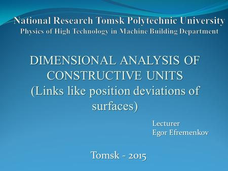 DIMENSIONAL ANALYSIS OF CONSTRUCTIVE UNITS (Links like position deviations of surfaces) Lecturer Egor Efremenkov Tomsk - 2015.