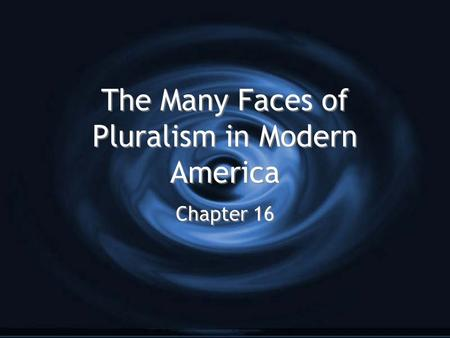 The Many Faces of Pluralism in Modern America Chapter 16.
