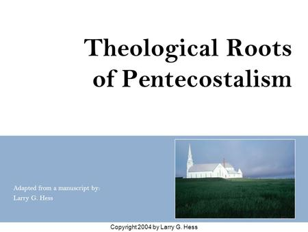 Copyright 2004 by Larry G. Hess Theological Roots of Pentecostalism Adapted from a manuscript by: Larry G. Hess.