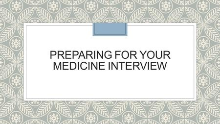PREPARING FOR YOUR MEDICINE INTERVIEW. ◦ Types of interviews: MMI/panel ◦ What are they looking for? ◦ What to prepare ◦ How to prepare ◦ On the day ◦