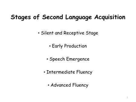 Stages of Second Language Acquisition Silent and Receptive Stage Early Production Speech Emergence Intermediate Fluency Advanced Fluency 1.