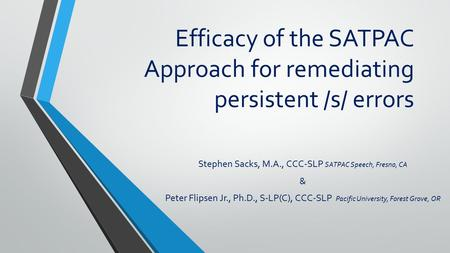 Efficacy of the SATPAC Approach for remediating persistent /s/ errors Stephen Sacks, M.A., CCC-SLP SATPAC Speech, Fresno, CA & Peter Flipsen Jr., Ph.D.,