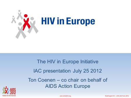 Washington D.C., USA, 22-27 July 2012www.aids2012.org The HIV in Europe Initiative IAC presentation July 25 2012 Ton Coenen – co chair on behalf of AIDS.