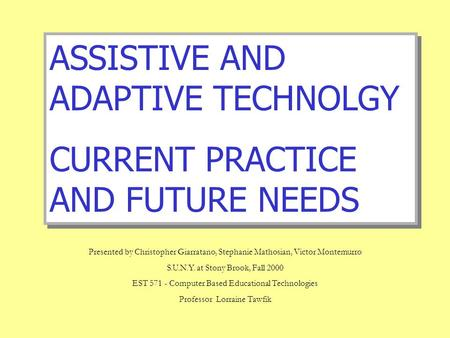 ASSISTIVE AND ADAPTIVE TECHNOLGY CURRENT PRACTICE AND FUTURE NEEDS ASSISTIVE AND ADAPTIVE TECHNOLGY CURRENT PRACTICE AND FUTURE NEEDS Presented by Christopher.