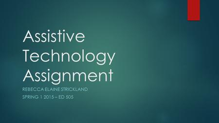 Assistive Technology Assignment REBECCA ELAINE STRICKLAND SPRING 1 2015 – ED 505.