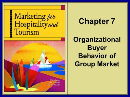 ©2006 Pearson Education, Inc. Marketing for Hospitality and Tourism, 4th edition Upper Saddle River, NJ 07458 Kotler, Bowen, and Makens Chapter 7 Organizational.