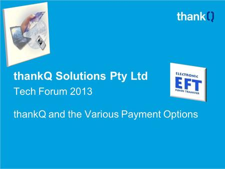 ThankQ Solutions Pty Ltd Tech Forum 2013 thankQ and the Various Payment Options.